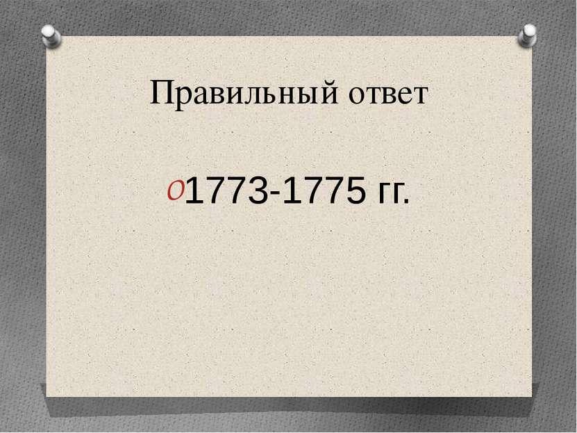 Правильный ответ 1773-1775 гг.