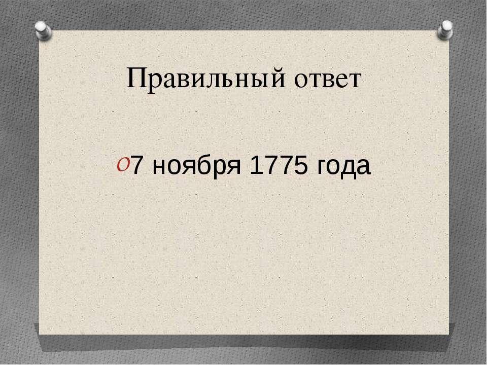 Правильный ответ 7 ноября 1775 года