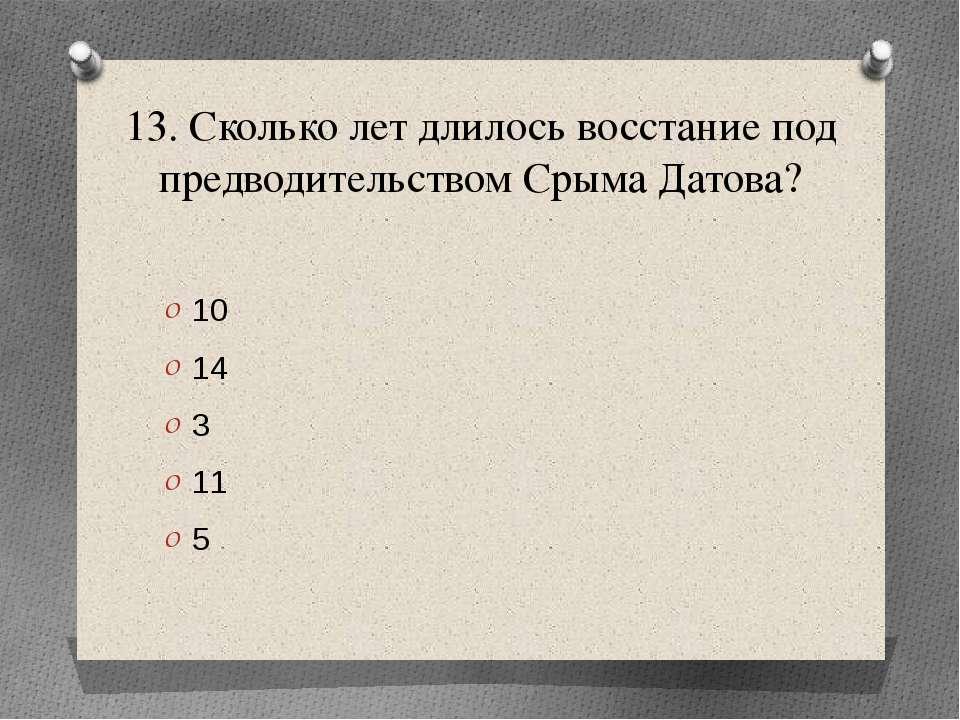 13. Сколько лет длилось восстание под предводительством Срыма Датова? 10 14 3...