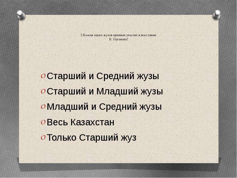 2.Казахи каких жузов приняли участие в восстании Е. Пугачева? Старший и Средн...