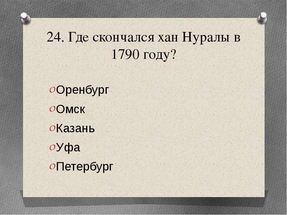 24. Где скончался хан Нуралы в 1790 году? Оренбург Омск Казань Уфа Петербург