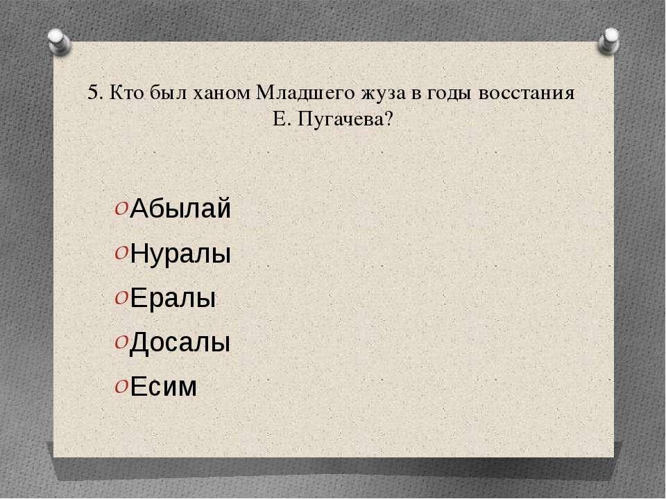 5. Кто был ханом Младшего жуза в годы восстания Е. Пугачева? Абылай Нуралы Ер...