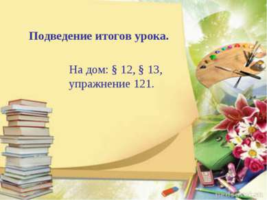 Подведение итогов урока. На дом: § 12, § 13, упражнение 121.