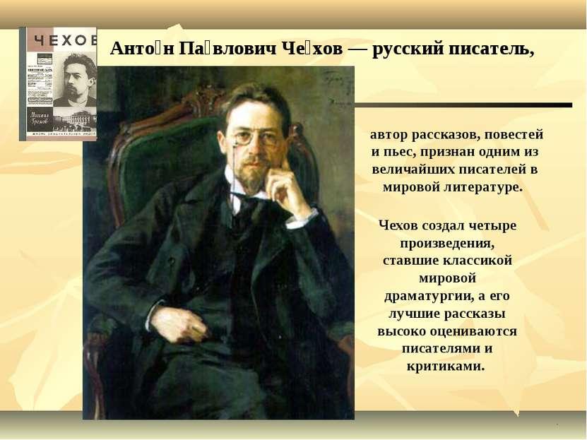 Анто н Па влович Че хов — русский писатель, . автор рассказов, повестей и пье...