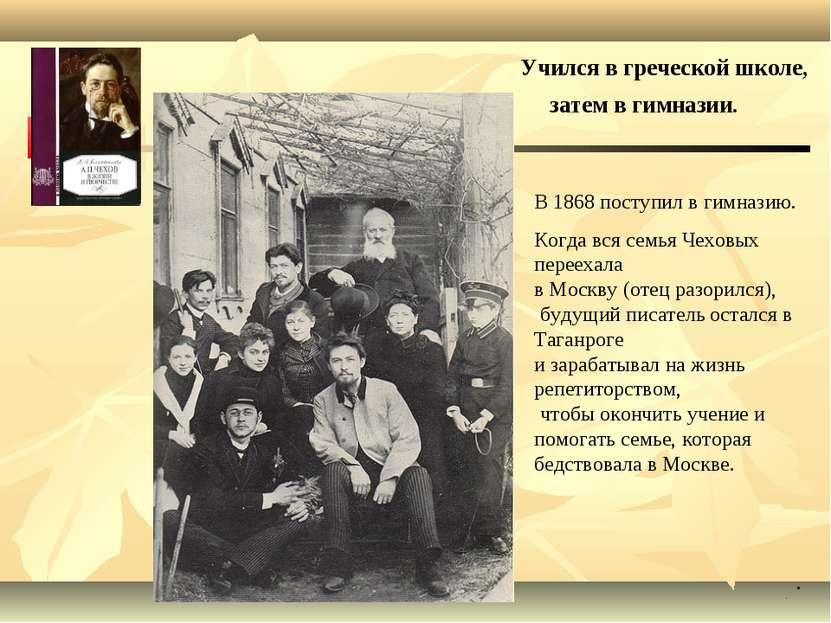 В 1868 поступил в гимназию. Когда вся семья Чеховых переехала в Москву (отец ...