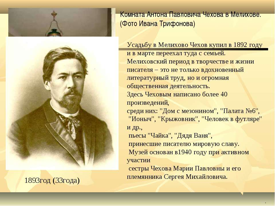 1893год (33года) . Усадьбу в Мелихово Чехов купил в 1892 году и в марте перее...