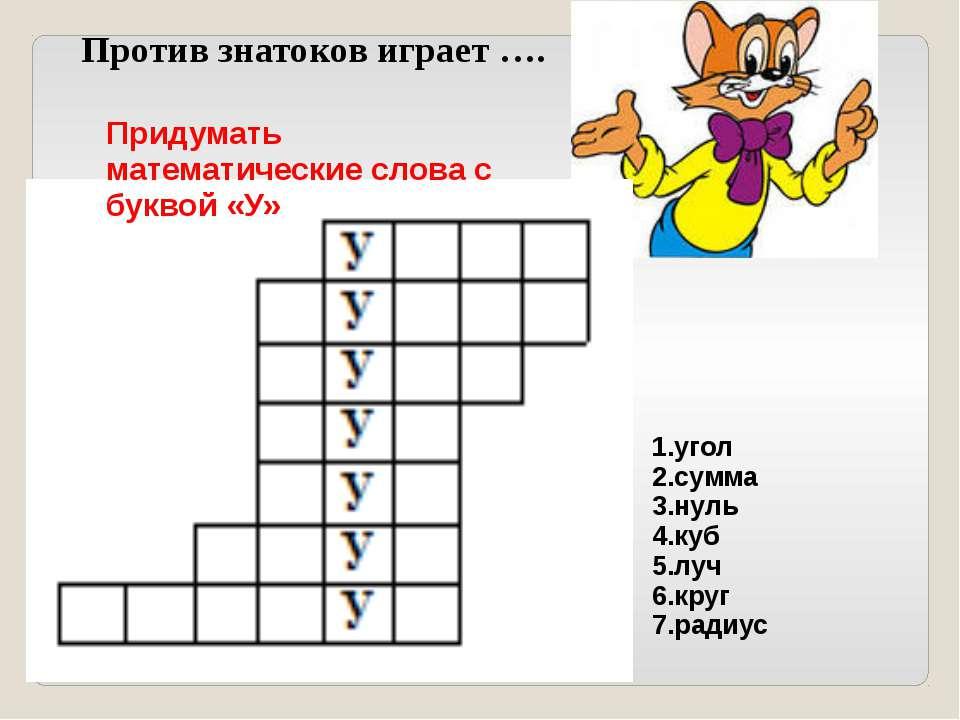 Против знатоков играет …. Придумать математические слова с буквой «У» 1.угол ...