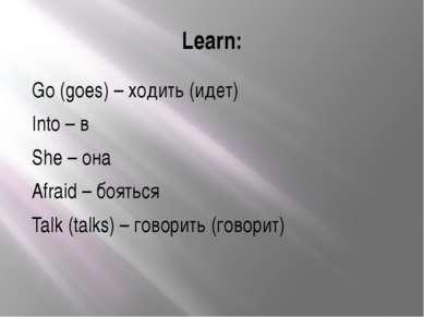 Learn: Go (goes) – ходить (идет) Into – в She – она Afraid – бояться Talk (ta...