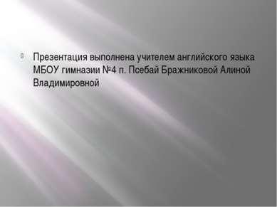 Презентация выполнена учителем английского языка МБОУ гимназии №4 п. Псебай Б...