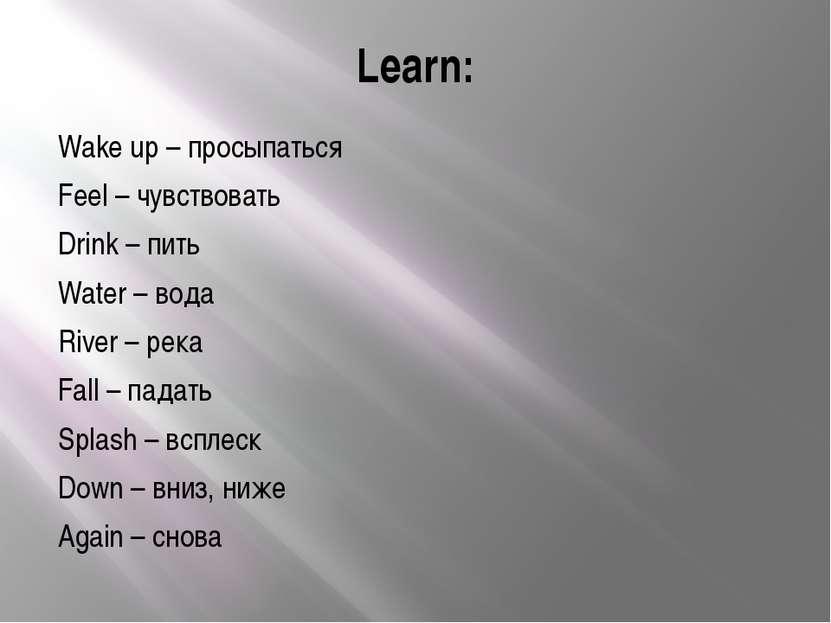 Learn: Wake up – просыпаться Feel – чувствовать Drink – пить Water – вода Riv...