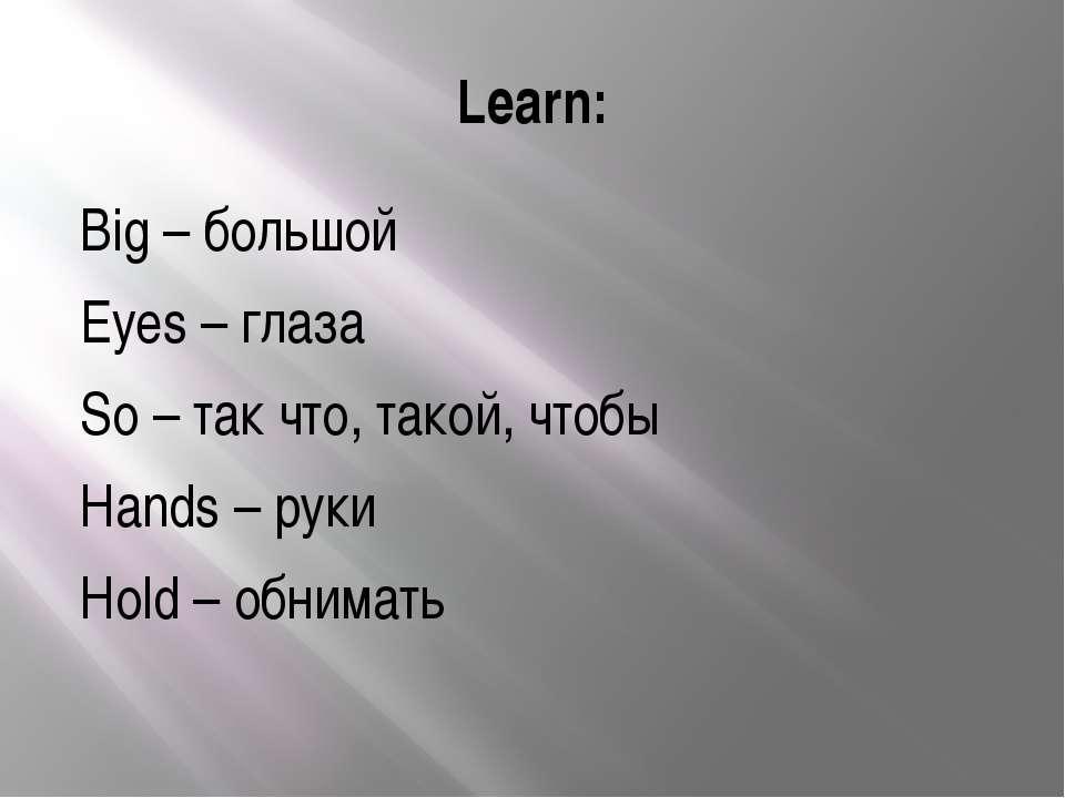 Learn: Big – большой Eyes – глаза So – так что, такой, чтобы Hands – руки Hol...
