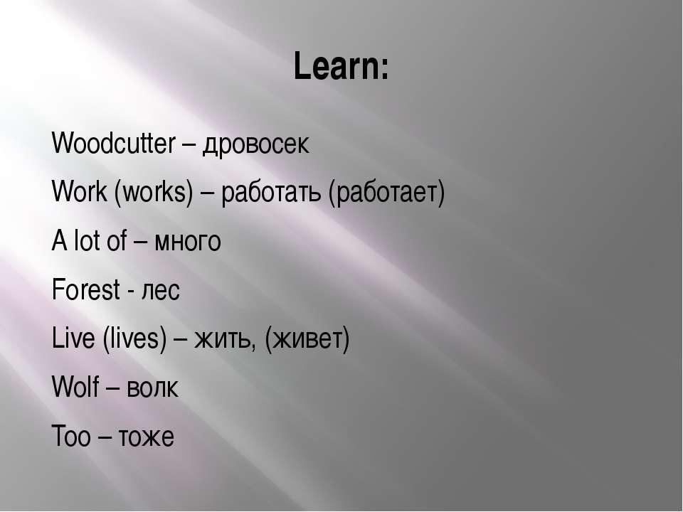 Learn: Woodcutter – дровосек Work (works) – работать (работает) A lot of – мн...