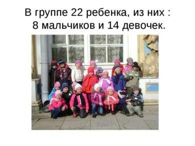 В группе 22 ребенка, из них : 8 мальчиков и 14 девочек.