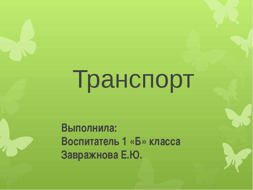 Транспорт Выполнила: Воспитатель 1 «Б» класса Завражнова Е.Ю.