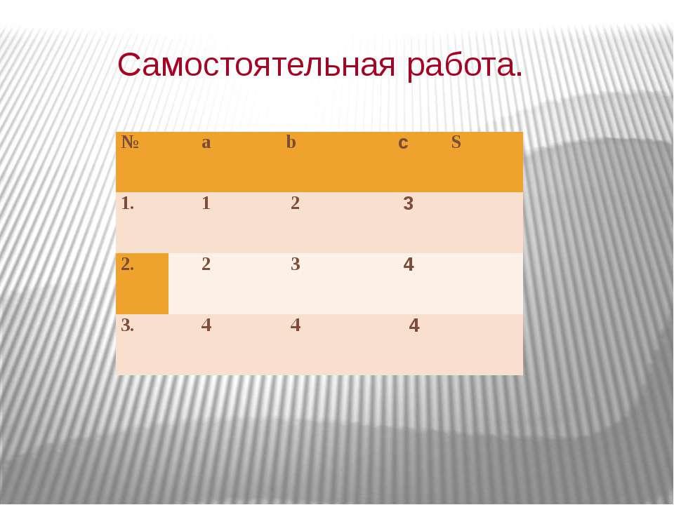 Самостоятельная работа. № а b c S 1. 1 2 3  2. 2 3 4  3. 4 4 4
