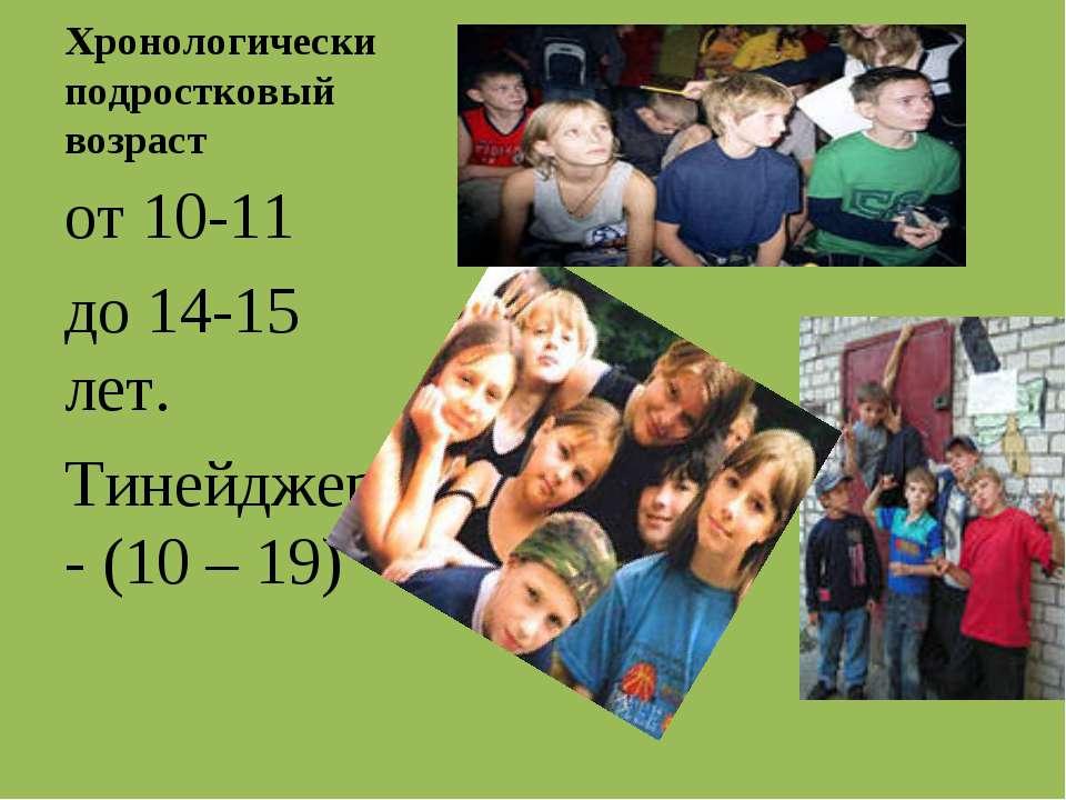 Хронологически подростковый возраст от 10-11 до 14-15 лет. Тинейджер - (10 – 19)