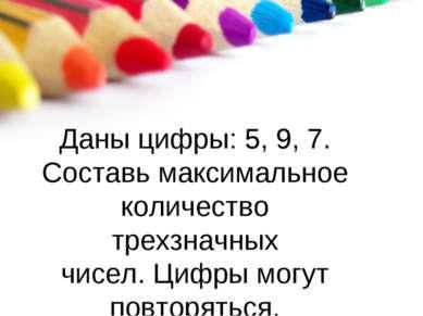 Даны цифры: 5, 9, 7. Составь максимальное количество трехзначных чисел. Цифры...