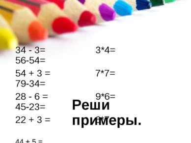 Реши примеры. 34 - 3= 3*4= 56-54= 54 + 3 = 7*7= 79-34= 28 - 6 = 9*6= 45-23= 2...