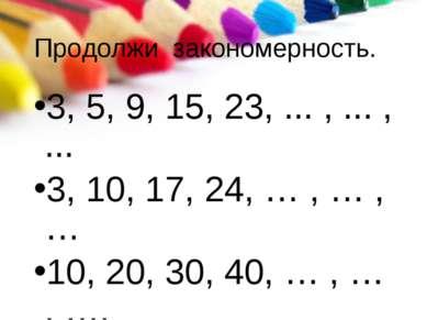 Продолжи закономерность. 3, 5, 9, 15, 23, ... , ... , ... 3, 10, 17, 24, … , ...