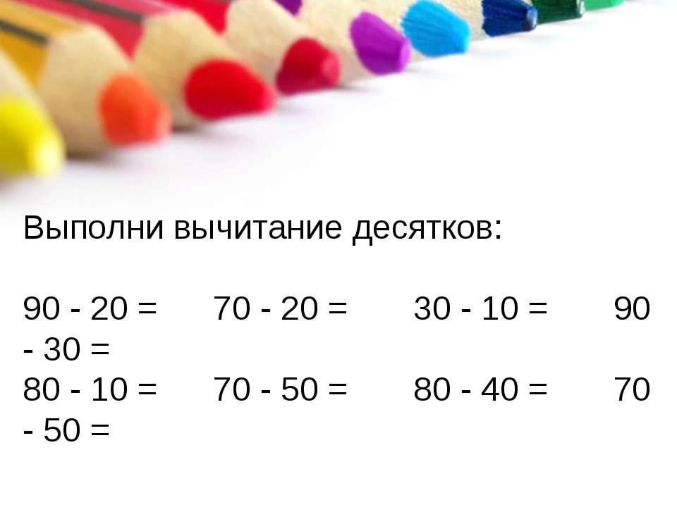 Выполни вычитание десятков: 90 - 20 = 70 - 20 = 30 - 10 = 90 - 30 = 80 - 10 =...