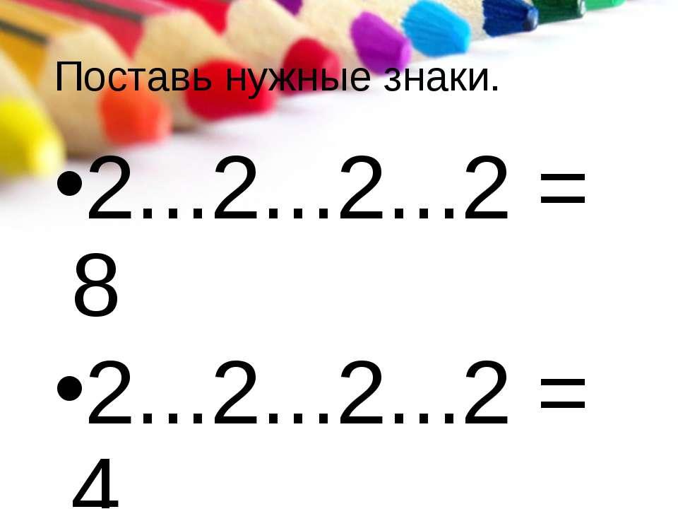 Поставь нужные знаки. 2...2...2...2 = 8 2...2...2...2 = 4 2...2...2...2 = 0