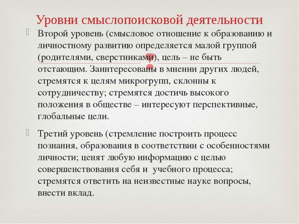 Уровни смыслопоисковой деятельности Второй уровень (смысловое отношение к обр...