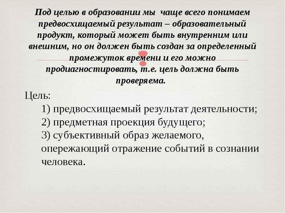 Цель: 1) предвосхищаемый результат деятельности; 2) предметная проекция буду...