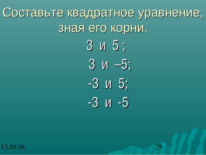 Составьте квадратное уравнение, зная его корни. 3 и 5 ; 3 и –5; -3 и 5; -3 и -5