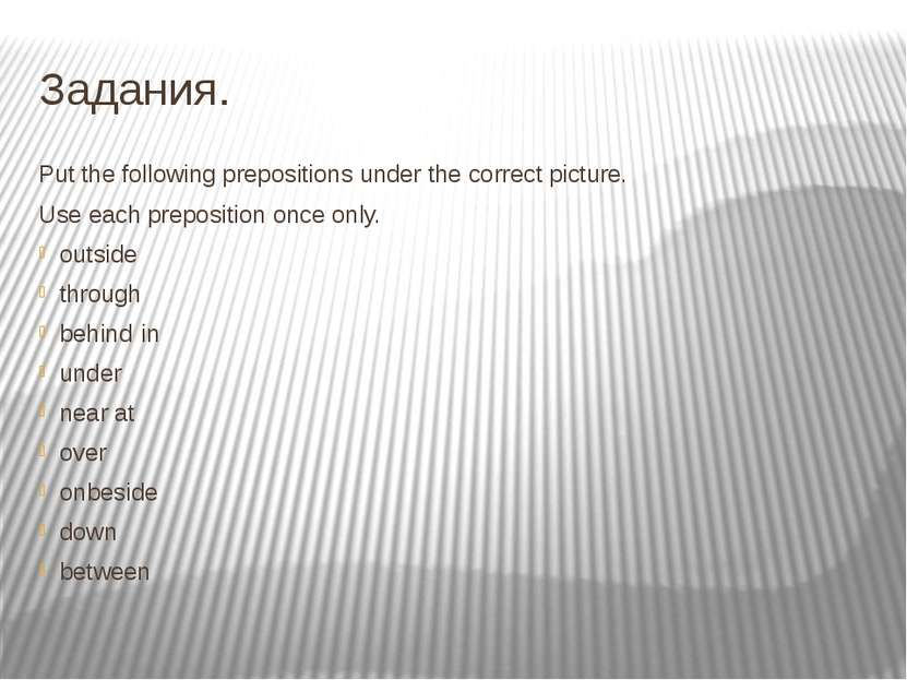 Задания. Put the following prepositions under the correct picture. Use each p...