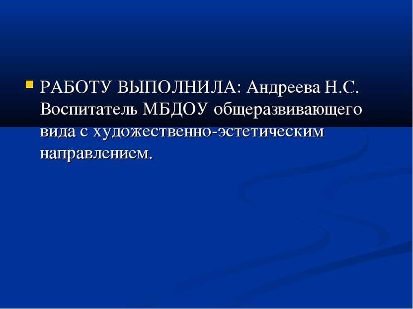 РАБОТУ ВЫПОЛНИЛА: Андреева Н.С. Воспитатель МБДОУ общеразвивающего вида с худ...