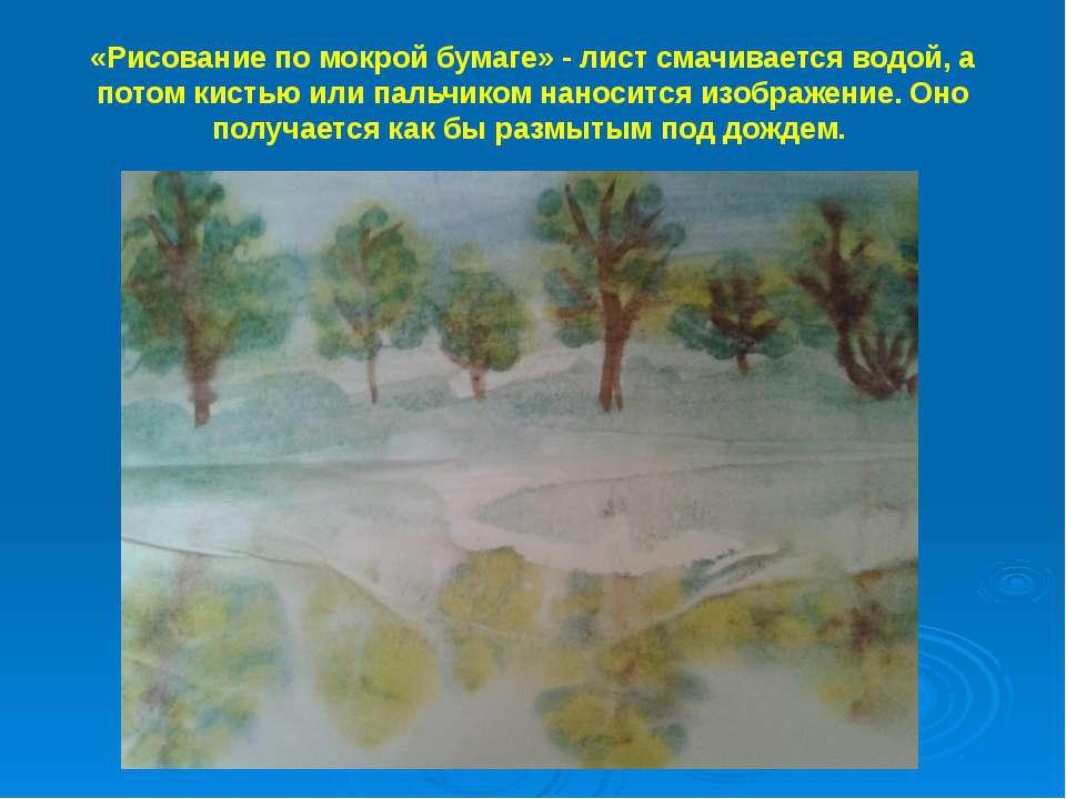 «Рисование по мокрой бумаге» - лист смачивается водой, а потом кистью или пал...