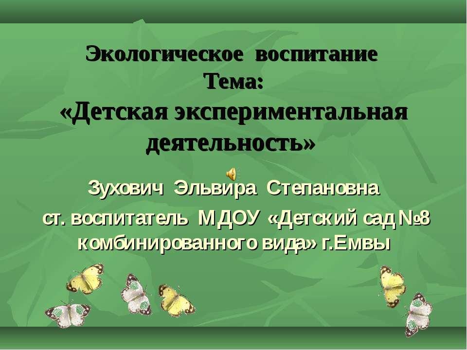 Экологическое воспитание Тема: «Детская экспериментальная деятельность» Зухов...