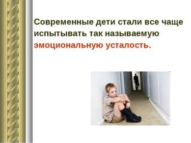 Современные дети стали все чаще испытывать так называемую эмоциональную устал...