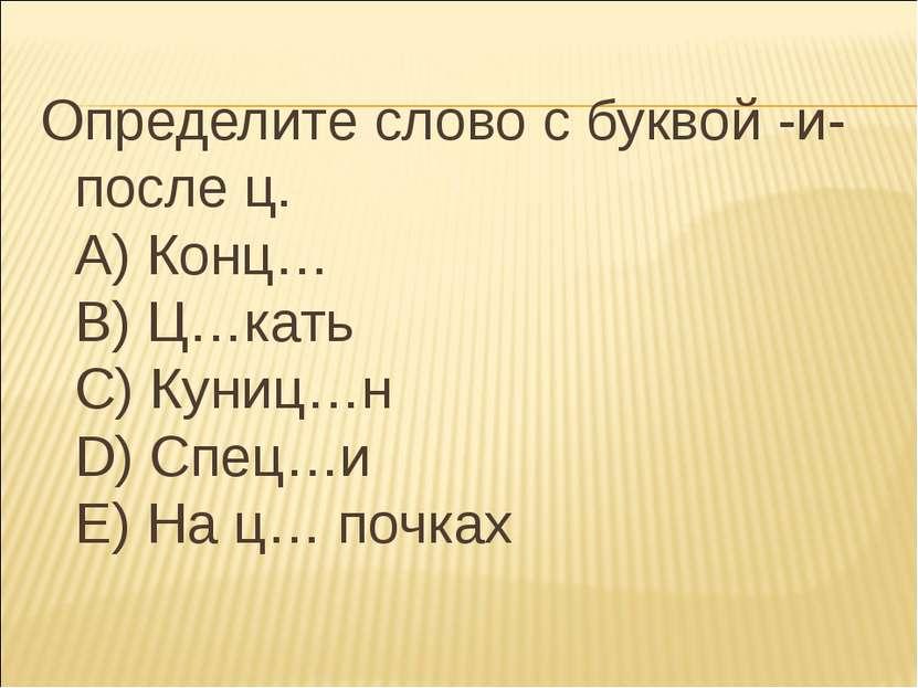 Определите слово с буквой -и- после ц. А) Конц… В) Ц…кать С) Куниц…н D) Спец…...