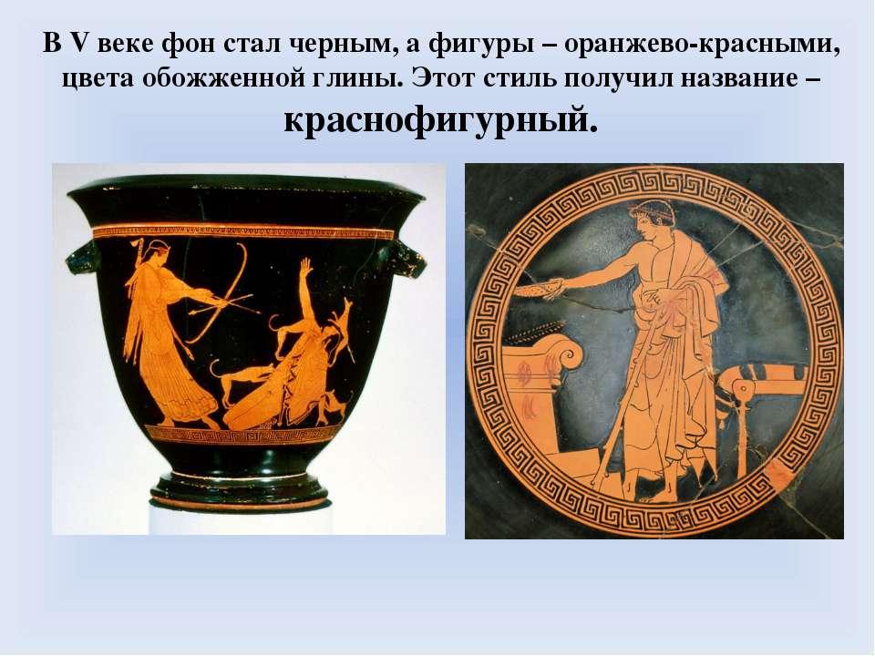 В V веке фон стал черным, а фигуры – оранжево-красными, цвета обожженной глин...