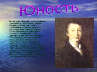Тютчев рано обнаружил необыкновенные дарования и способности к учению. Получи...