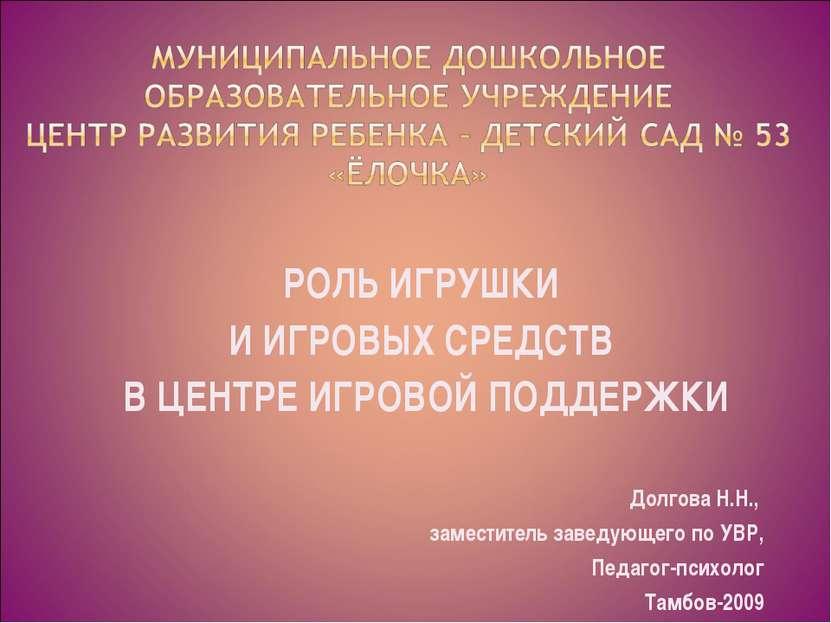 РОЛЬ ИГРУШКИ И ИГРОВЫХ СРЕДСТВ В ЦЕНТРЕ ИГРОВОЙ ПОДДЕРЖКИ Долгова Н.Н., замес...