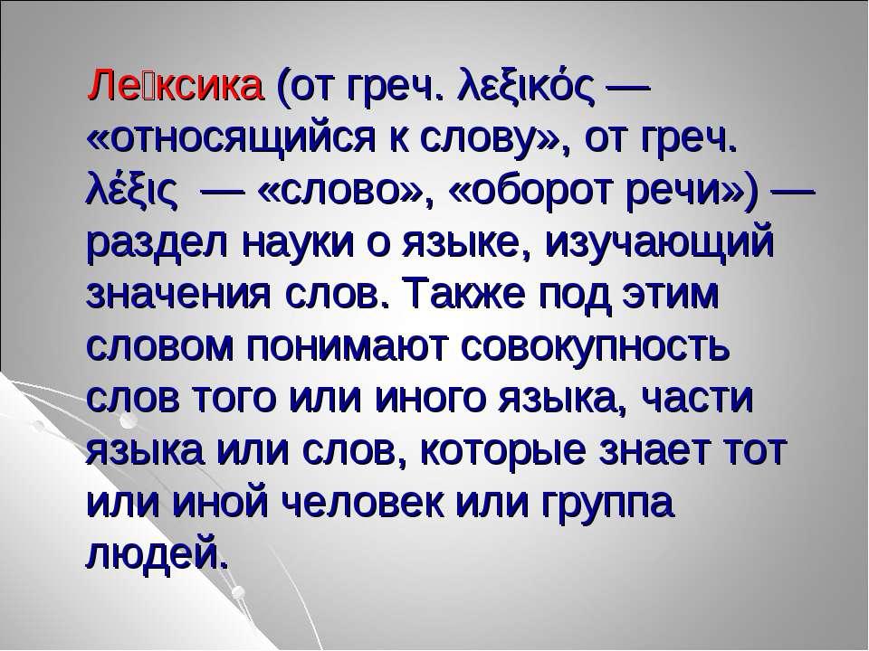 Ле ксика (от греч. λεξικός — «относящийся к слову», от греч. λέξις — «слово»,...