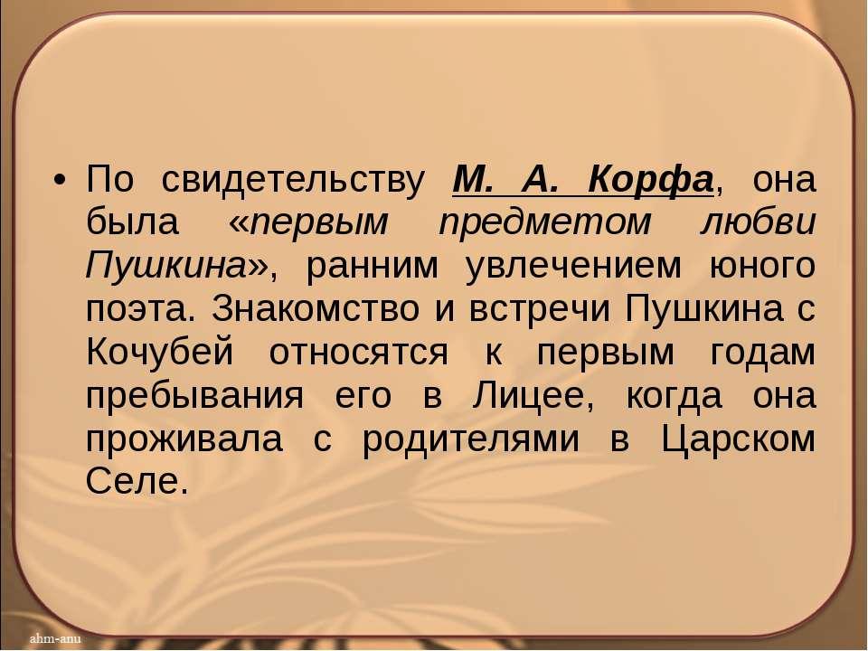 По свидетельству М. А. Корфа, она была «первым предметом любви Пушкина», ранн...