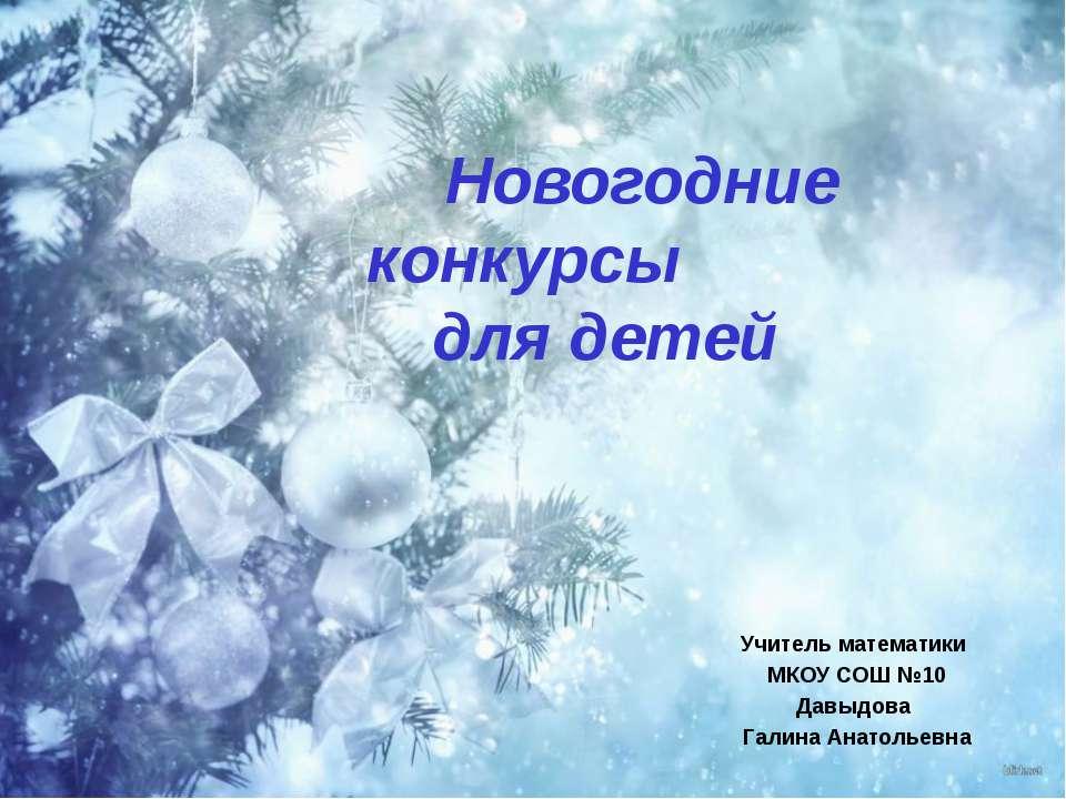 Новогодние конкурсы для детей Учитель математики МКОУ СОШ №10 Давыдова Галина...
