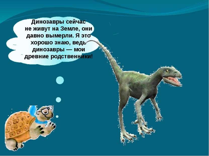 Динозавры сейчас неживут наЗемле, они давно вымерли. Яэто хорошо знаю, вед...