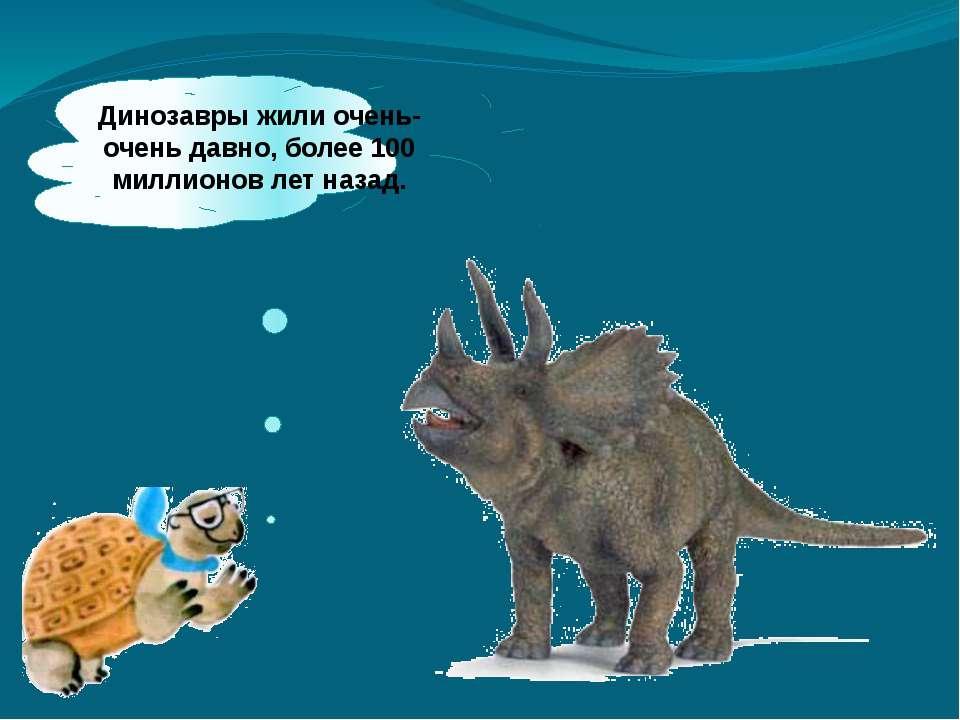 Динозавры жили очень-очень давно, более 100 миллионов лет назад.