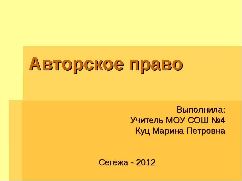 Авторское право Выполнила: Учитель МОУ СОШ №4 Куц Марина Петровна Сегежа - 2012