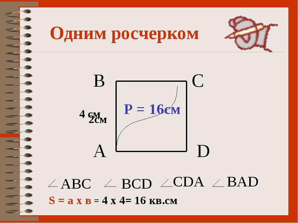 Одним росчерком А В С D ABC BCD CDA BAD 2см 4 см Р = 16см S = а х в = 4 х 4= ...