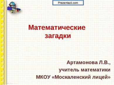 Математические загадки Артамонова Л.В., учитель математики МКОУ «Москаленский...