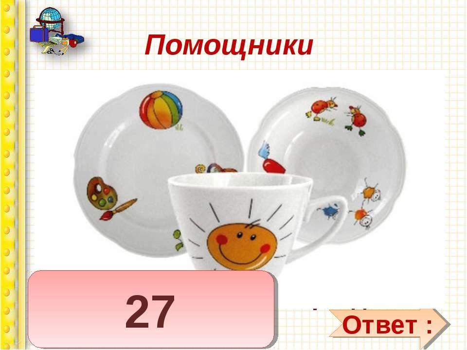 Помощники 7 тарелок им умыты, 8 чашек не забыты, Ложек — дюжина одна Чистота ...