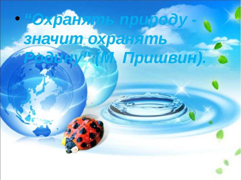"""""""Охранять природу - значит охранять Родину"""" (М. Пришвин)."""