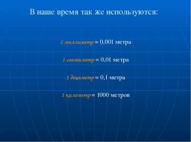 В наше время так же используются: 1 миллиметр = 0,001 метра 1 сантиметр = 0,0...