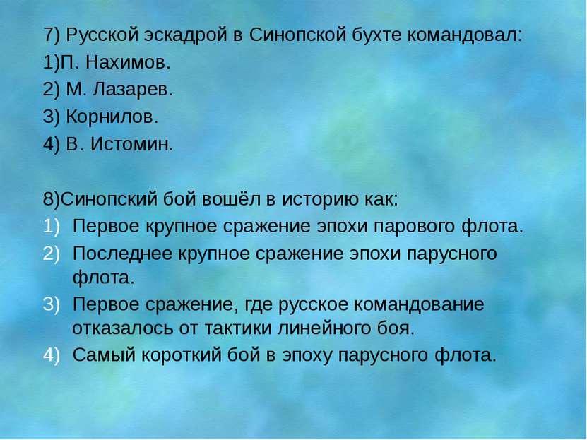 7) Русской эскадрой в Синопской бухте командовал: 1)П. Нахимов. 2) М. Лазарев...