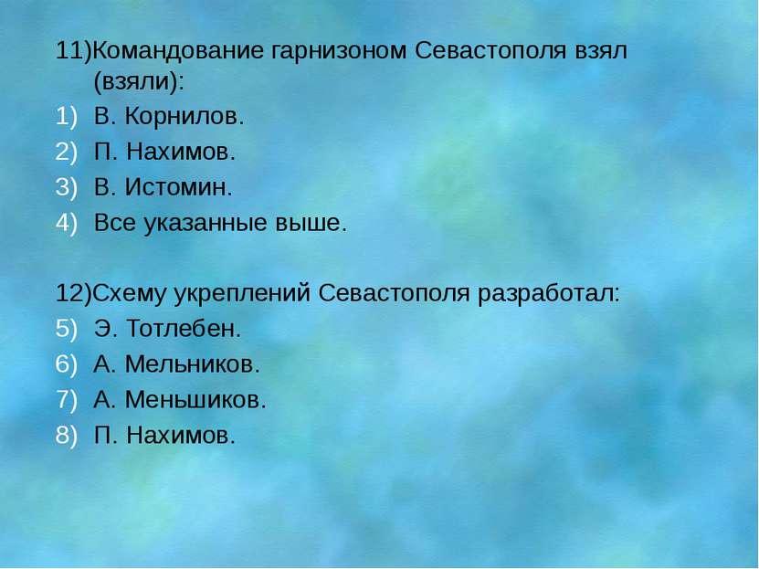 11)Командование гарнизоном Севастополя взял (взяли): В. Корнилов. П. Нахимов....